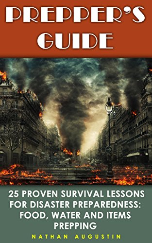 Prepper's Guide: 25 Proven Survival Lessons for Disaster Preparedness: Food, Water And Items Prepping: (Prepping, Self Sufficiency Tools and Weapons) by [Augustin, Nathan ]