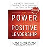 The Power of Positive Leadership: How and Why Positive Leaders Transform Teams and Organizations and Change the World (Jon Go