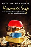 Homemade Soap: Learn How to Make Soap Using Essential Oils, Herbs and Other Natural Additives