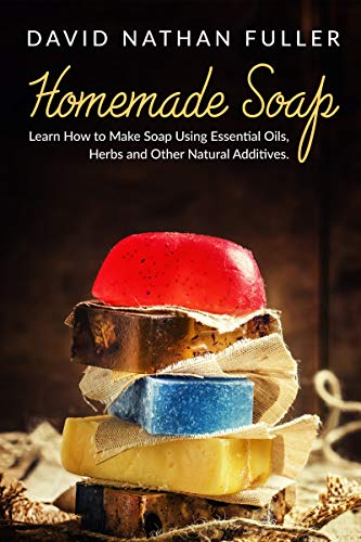 Homemade Soap: Learn How to Make Soap Using Essential Oils, Herbs and Other Natural Additives (To Make Things Homemade)