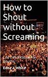 How to Shout without Screaming: Life's Workbook for Youths