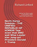 img - for North Korea Solution - THE UNIFIED REPUBLIC OF KOREA! Tear down that DMZ wall Wise Leader Kim Jong-un! President Donald J. Trump: Asking You Wise Leader to peacefully UNIFY North and South Korea. book / textbook / text book