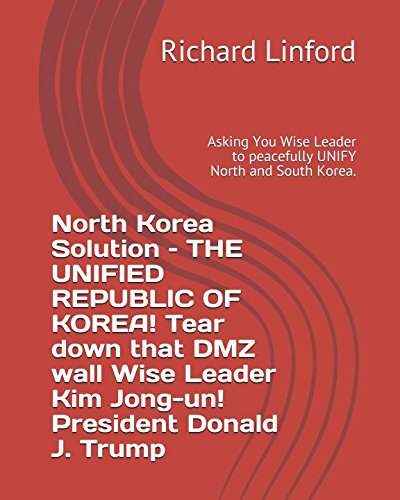 North Korea Solution – THE UNIFIED REPUBLIC OF KOREA! Tear down that DMZ wall Wise Leader Kim Jong-un! President Donald J. Trump: Asking You Wise Leader to peacefully UNIFY North and South Korea.