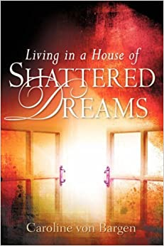 Book Living in a House of Shattered Dreams by Caroline Von Bargen (2007-06-19)