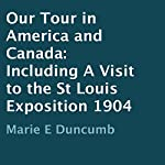 Our Tour in America and Canada 1904: Including a Visit to the St Louis Exposition   Marie E. Duncumb