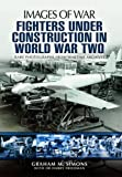 Fighters under Construction in World War Two, Graham Simons, 1781590346