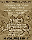 "The Plains Indian Wars: Indian War of 1864, War-Path & Bivouac, Ab-Sa-Ra-Ka Or Wyoming Opened, & Northwest Indian Fights & Fighters"" (4 Volumes In 1) (Interactive Table of Contents & Illustrations)"