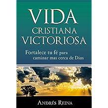 Vida Cristiana Victoriosa: Fortalece tu fe para caminar más cerca de Dios