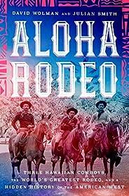 Aloha Rodeo: Three Hawaiian Cowboys, the World's Greatest Rodeo, and a Hidden History of the American