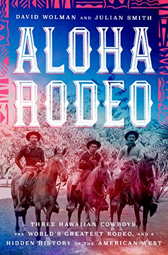 Aloha Rodeo: Three Hawaiian Cowboys, the World's Greatest Rodeo, and a Hidden History of the American West (Ka Für Hi)