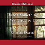 There's Something I Want You to Do: Stories | Charles Baxter