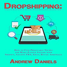 Dropshipping: Complete Guide to Start Your Six-Figure Dropshipping Business NOW!: How to Find Profitable Niches and Make Passive Income with Shopify, Amazon FBA, Ebay, Retail Arbitrage