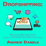 Dropshipping: Complete Guide to Start Your Six-Figure Dropshipping Business NOW!: How to Find Profitable Niches and Make Passive Income with Shopify, Amazon FBA, Ebay, Retail Arbitrage   Andrew Daniels