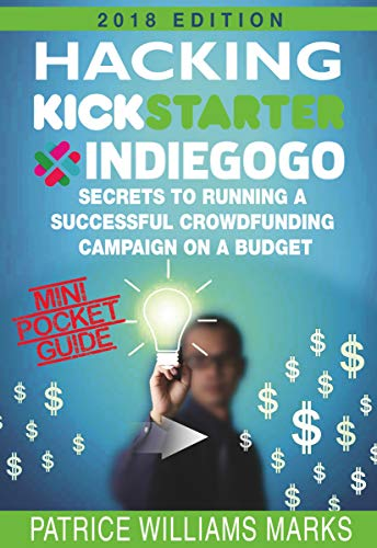 Mini Pocket Guide: Hacking Kickstarter, Indiegogo; Secrets to Running a Successful Crowdfunding Campaign on a Budget