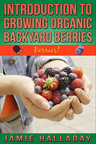 Berries: An Introduction To Growing Organic Backyard Berries (botanical, home garden, horticulture, garden, landscape, plants, gardening) by [Halladay, Jamie]