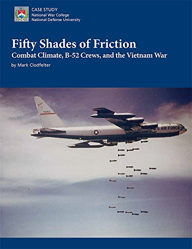Fifty Shades of Friction: Combat Climate, B-52 Crews, and the Vietnam War by National Defense University