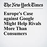 Europe's Case against Google Might Help Rivals More Than Consumers | James B. Stewart
