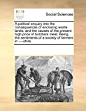 A Political Enquiry into the Consequences of Enclosing Waste Lands, and the Causes of the Present High Price of Butchers Meat Being the Sentiments Of, See Notes Multiple Contributors, 1170225144