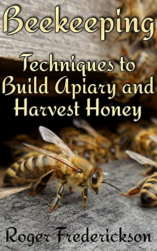 Beekeeping: Techniques to Build Apiary and Harvest Honey: (Beekeeping for Beginners, Beekeeping Guide) by [ Frederickson , Roger]
