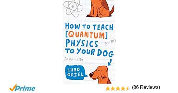 How to Teach Quantum Physics to Your Dog: Chad Orzel ...