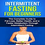 Intermittent Fasting for Beginners: The Complete Guide to Fat Loss, Better Health, and a Faster Metabolism through Intermittent Fasting | David Remington