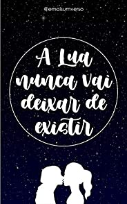 A Lua nunca vai deixar de existir