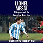 Lionel Messi: A Biography of the Argentine Superstar | Benjamin Southerland