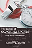 The Ethics of Coaching Sports : Moral, Social and Legal Issues, , 0813346088