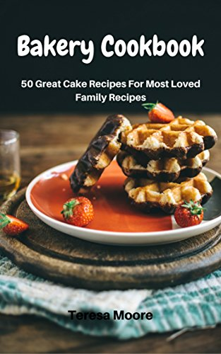 Bakery Cookbook:   50 Great Cake Recipes For Most Loved Family Recipes (Healthy Food Book 8) by Teresa   Moore
