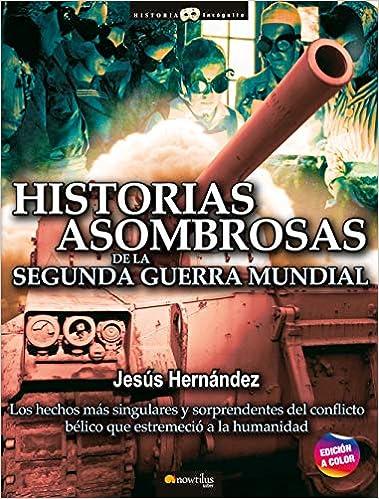 Historias Asombrosas De La Segunda Guerra Mundial de Jesús Hernández Martínez