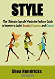 Style: The Ultimate Capsule Wardrobe Fashion Guide to Improve a Lady's Beauty, Elegance, and Charm (Know What to Wear and How to Look Fabulous by Having a Great Sense of Style!)