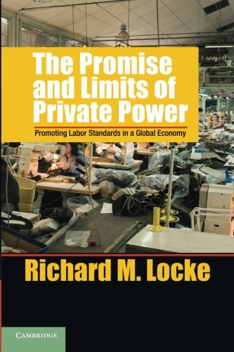 The Promise and Limits of Private Power: Promoting Labor Standards in a Global Economy (Cambridge Studies in Comparative
