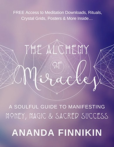 The Alchemy of Miracles: A Soulful Guide to Manifesting Money, Magic and Sacred Success (FREE Meditation Downloads, Crystal Grids, Rituals, Posters and more Included!)