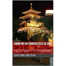 """come mi ha conquistato la Cina: Racconto di un viaggio d'affari. Cos'è la Cina, chi sono i cinesi e il """"Made in Italy"""" visto dall'estero. (Italian Edition)"""