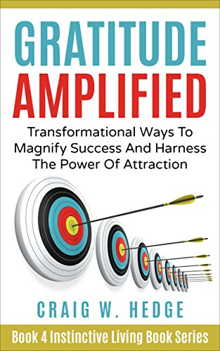 Gratitude Amplified: Transformational Ways To Magnify Success And Harness The Power Of Attraction (Instinctive Living Self Development Book 4)