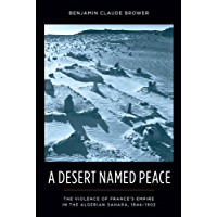 A Desert Named Peace: The Violence of France's Empire in the Algerian Sahara, 1844-1902 (History and Society of the Modern Middle East)