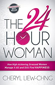 The 24-Hour Woman: How High Achieving, Stressed Women Manage It All and Still Find Happiness by [Liew-Chng, Cheryl]