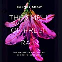The Smell of Fresh Rain: The Unexpected Pleasures of our Most Elusive Sense Audiobook by Barney Shaw Narrated by Tom McGairl