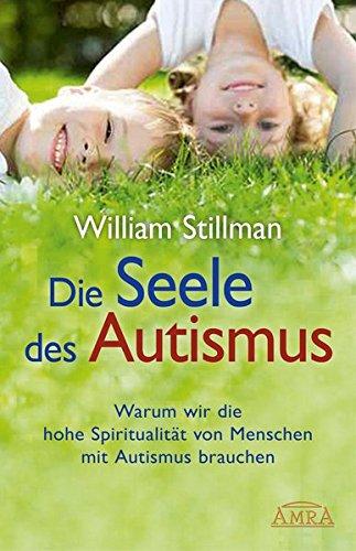 Die Seele des Autismus. Warum wir die hohe Spiritualität von Menschen mit Autismus brauchen