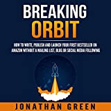 Breaking Orbit: How to Write, Publish and Launch Your First Bestseller on Amazon Without a Mailing List, Blog or Social Media Following