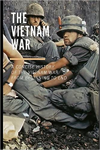 A Concise History of the Vietnam War From Beginning To End The Vietnam War