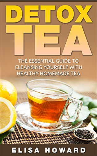 Detox Tea: The Essential Guide to Cleansing Yourself with Healthy Homemade Tea (Detox Diet