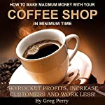 How to Make Maximum Money with Your Coffee Shop: Skyrocket Profits, Increase Customers, and Work Less! | Greg Perry