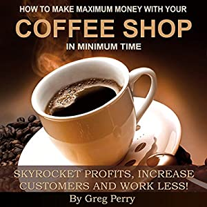 How to Make Maximum Money with Your Coffee Shop - Skyrocket Profits, Increase Customers, and Work Less! Audiobook
