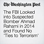 The FBI Looked into Suspected Bomber Ahmad Rahami in 2014 and Found No 'Ties to Terrorism' | Ellen Nakashima,Matt Zapotosky,Mark Berman