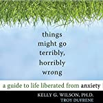 Things Might Go Terribly, Horribly Wrong: A Guide to Life Liberated From Anxiety | Kelly G. Wilson, PhD,Troy DuFrene