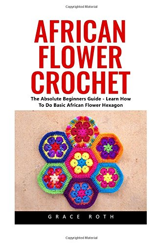 African Flower Crochet: The Absolute Beginners Guide  Learn How To Do Basic African Flower Hexagon Crochet Stitches Crochet Patterns African Flower Crochet