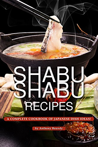 Shabu Shabu Recipes: A Complete Cookbook of Japanese Dish Ideas! by Anthony Boundy