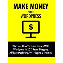 Make Money With Wordpress: Discover How To Make Money With Wordpress In 2017 From Blogging, Affiliate Marketing, WP Plugins & Themes.