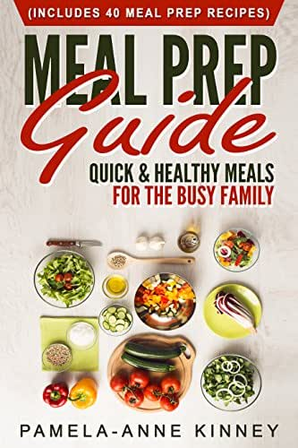 Meal Prep Guide: Quick & Healthy Meals for the Busy Family (Includes 40 Meal Prep Recipes)